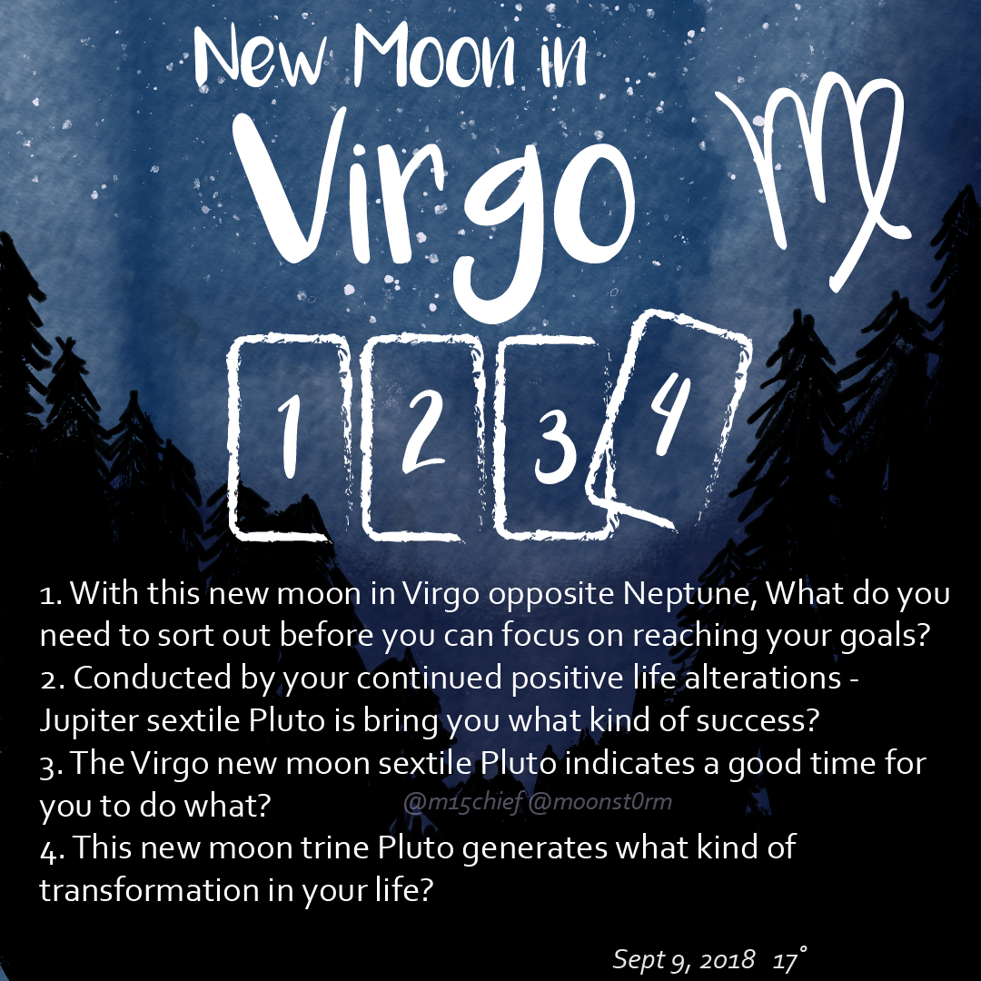 New moon in Virgo tarot spread with 4 questions. 1. With this new moon in Virgo opposite Neptune, what do you need to sort out before you can focus on reaching your goals? 2. Conducted by your continued positive life alterations - Jupiter sextile Pluto is bringing you what kind of success? 3. The Virgo new moon sextile Pluto indicates a good time for you to do what? 4. This new moon trine Pluto generates what kind of transformation in your life?